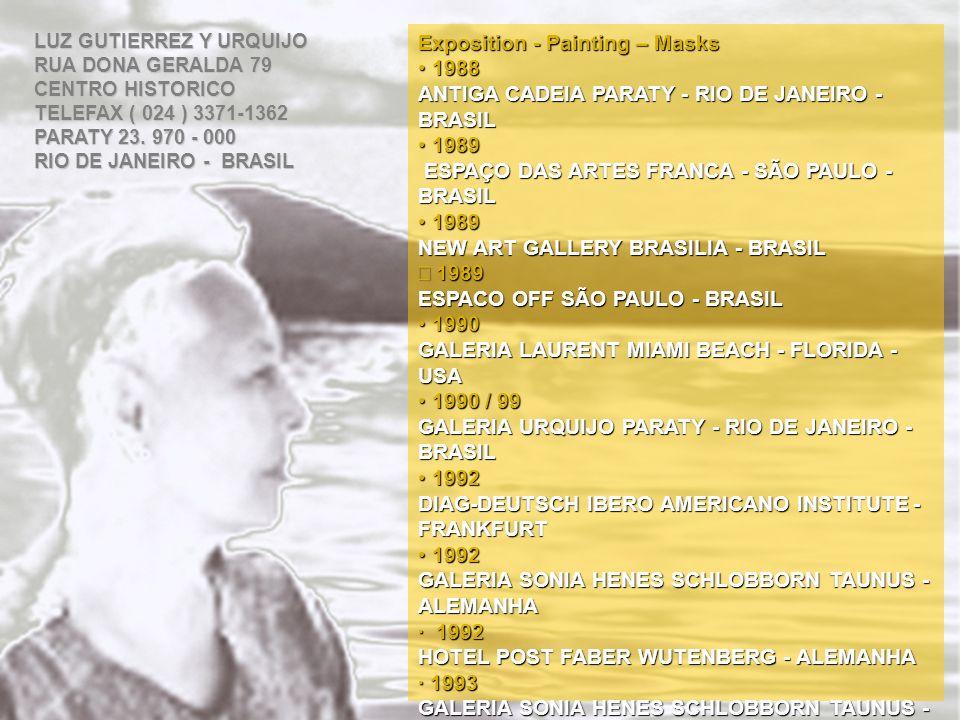 Exposition - Painting – Masks 1988 1988 ANTIGA CADEIA PARATY - RIO DE JANEIRO - BRASIL 1989 1989 ESPAÇO DAS ARTES FRANCA - SÃO PAULO - BRASIL ESPAÇO DAS ARTES FRANCA - SÃO PAULO - BRASIL 1989 1989 NEW ART GALLERY BRASILIA - BRASIL 1989 1989 ESPACO OFF SÃO PAULO - BRASIL 1990 1990 GALERIA LAURENT MIAMI BEACH - FLORIDA - USA 1990 / 99 1990 / 99 GALERIA URQUIJO PARATY - RIO DE JANEIRO - BRASIL 1992 1992 DIAG-DEUTSCH IBERO AMERICANO INSTITUTE - FRANKFURT 1992 1992 GALERIA SONIA HENES SCHLOBBORN TAUNUS - ALEMANHA · 1992 HOTEL POST FABER WUTENBERG - ALEMANHA · 1993 GALERIA SONIA HENES SCHLOBBORN TAUNUS - ALEMANHA · 1993 OPEN ART FESTIVAL FRANKENTHAL - ALEMANHA LUZ GUTIERREZ Y URQUIJO RUA DONA GERALDA 79 CENTRO HISTORICO TELEFAX ( 024 ) 3371-1362 PARATY 23.