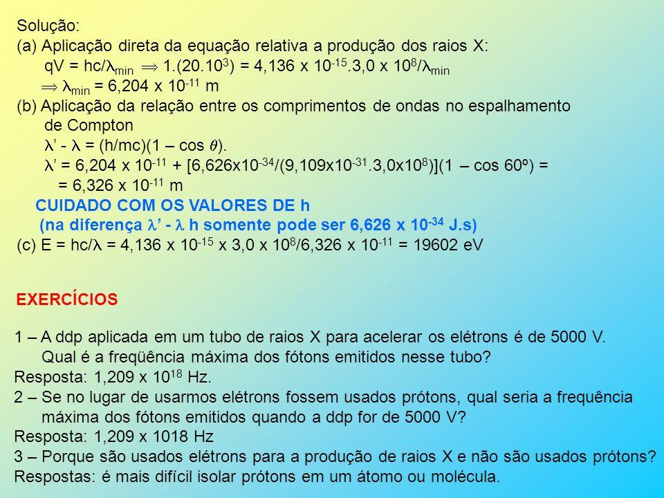 Solução: (a)Aplicação direta da equação relativa a produção dos raios X: qV = hc/ min 1.(20.10 3 ) = 4,136 x 10 -15.3,0 x 10 8 / min min = 6,204 x 10 -11 m (b) Aplicação da relação entre os comprimentos de ondas no espalhamento de Compton - = (h/mc)(1 – cos ).