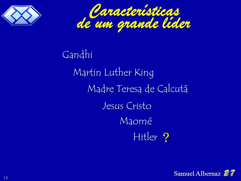 Samuel Albernaz 16 Gandhi Martin Luther King Madre Teresa de Calcutá Jesus Cristo Maomé Hitler ? Características de um grande líder
