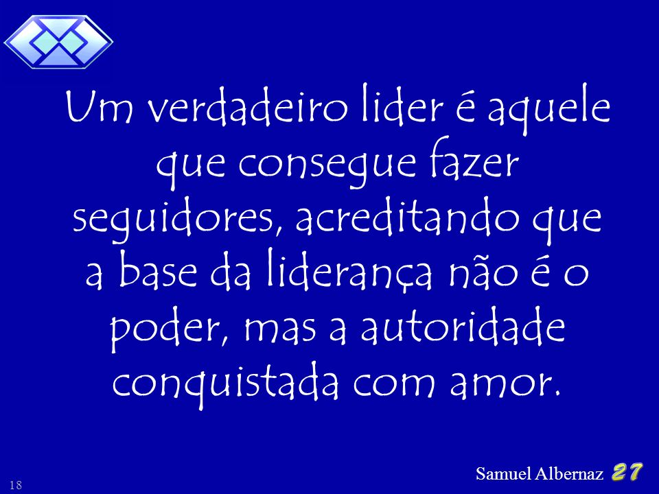 Samuel Albernaz 18 Um verdadeiro lider é aquele que consegue fazer seguidores, acreditando que a base da liderança não é o poder, mas a autoridade conquistada com amor.