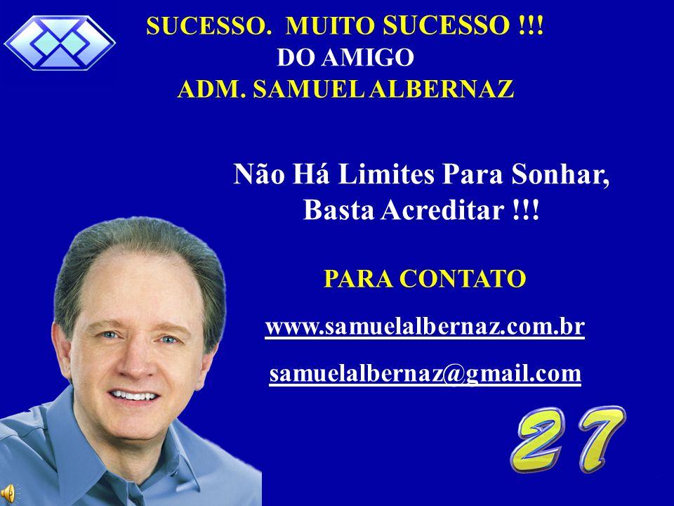 Samuel Albernaz 22 SUCESSO. MUITO SUCESSO !!! DO AMIGO ADM. SAMUEL ALBERNAZ Não Há Limites Para Sonhar, Basta Acreditar !!! PARA CONTATO www.samuelalb