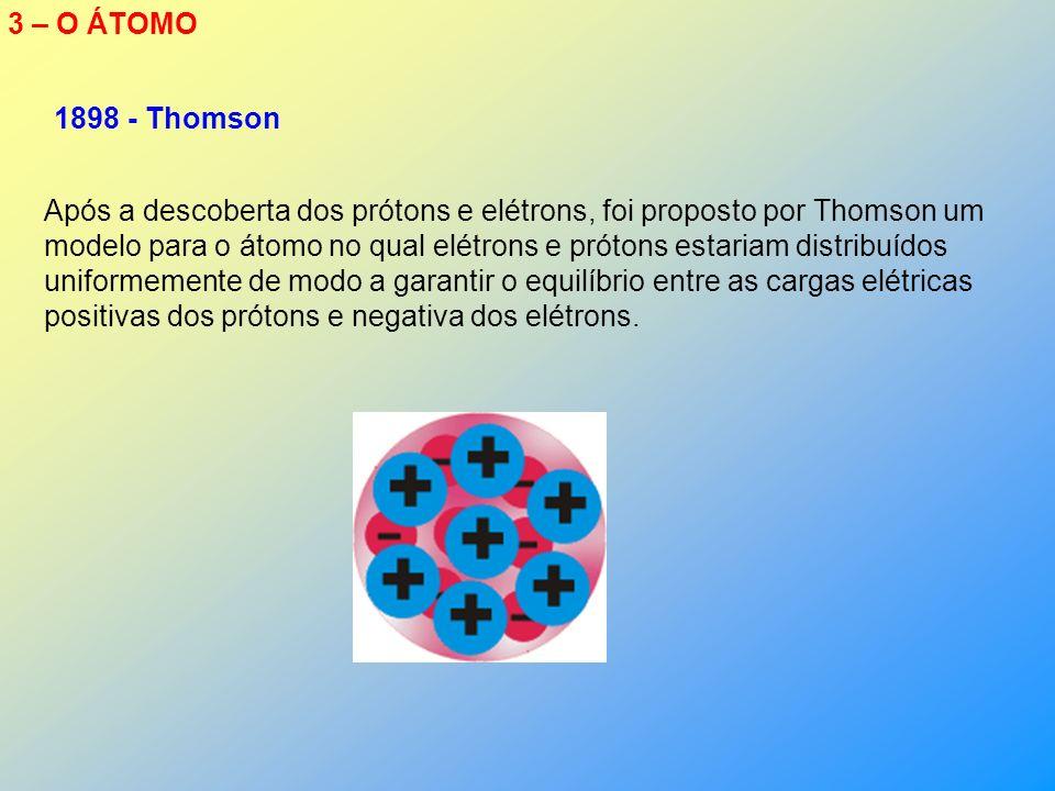 3 – O ÁTOMO Após a descoberta dos prótons e elétrons, foi proposto por Thomson um modelo para o átomo no qual elétrons e prótons estariam distribuídos uniformemente de modo a garantir o equilíbrio entre as cargas elétricas positivas dos prótons e negativa dos elétrons.