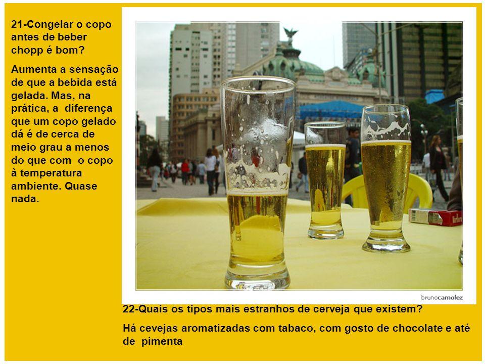 21-Congelar o copo antes de beber chopp é bom? Aumenta a sensação de que a bebida está gelada. Mas, na prática, a diferença que um copo gelado dá é de