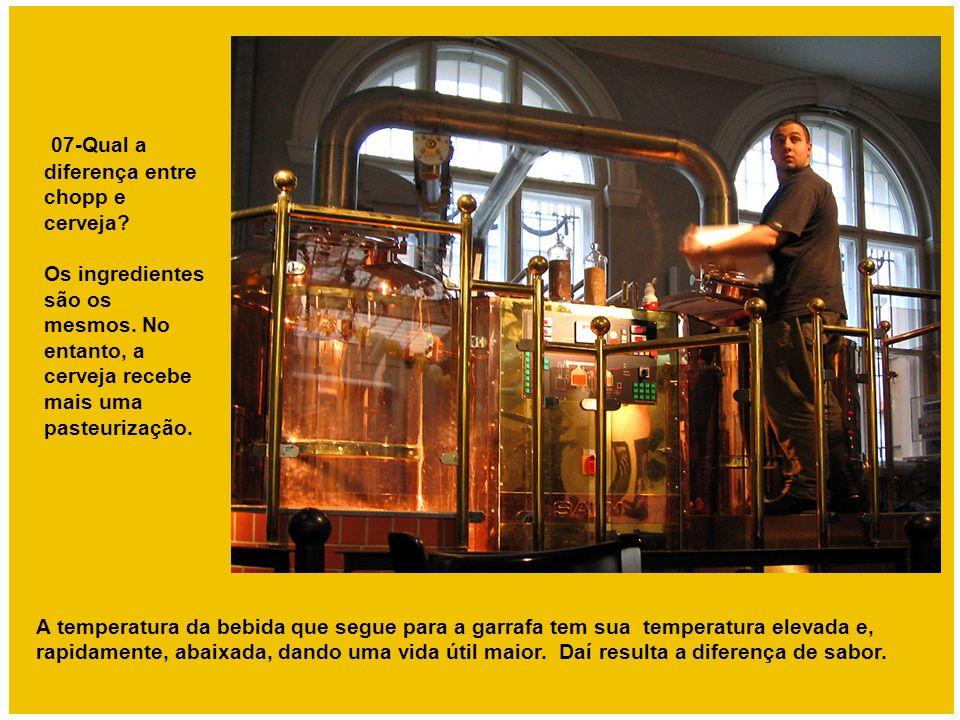 07-Qual a diferença entre chopp e cerveja? Os ingredientes são os mesmos. No entanto, a cerveja recebe mais uma pasteurização. A temperatura da bebida