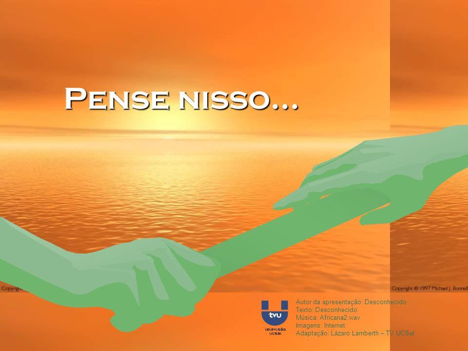Autor da apresentação: Desconhecido Texto: Desconhecido Música: Africana2.wav Imagens: Internet Adaptação: Lázaro Lamberth – TV UCSal Pense nisso...