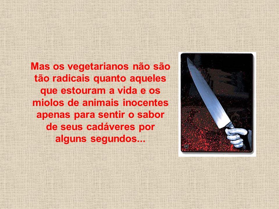 As pessoas acham radicais as atitudes dos vegetarianos quando eles se abstêm do consumo de animais, leite, ovos, couro, lã, cosméticos e produtos que