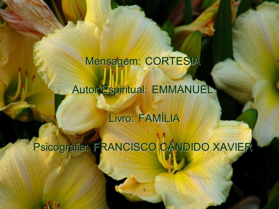 Mensagem: CORTESIA Autor Espiritual: EMMANUEL Livro: FAMÍLIA Livro: FAMÍLIA Psicografia: FRANCISCO CÂNDIDO XAVIER
