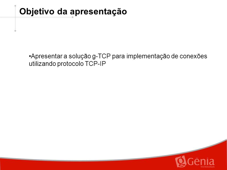 Objetivo da apresentação Apresentar a solução g-TCP para implementação de conexões utilizando protocolo TCP-IP