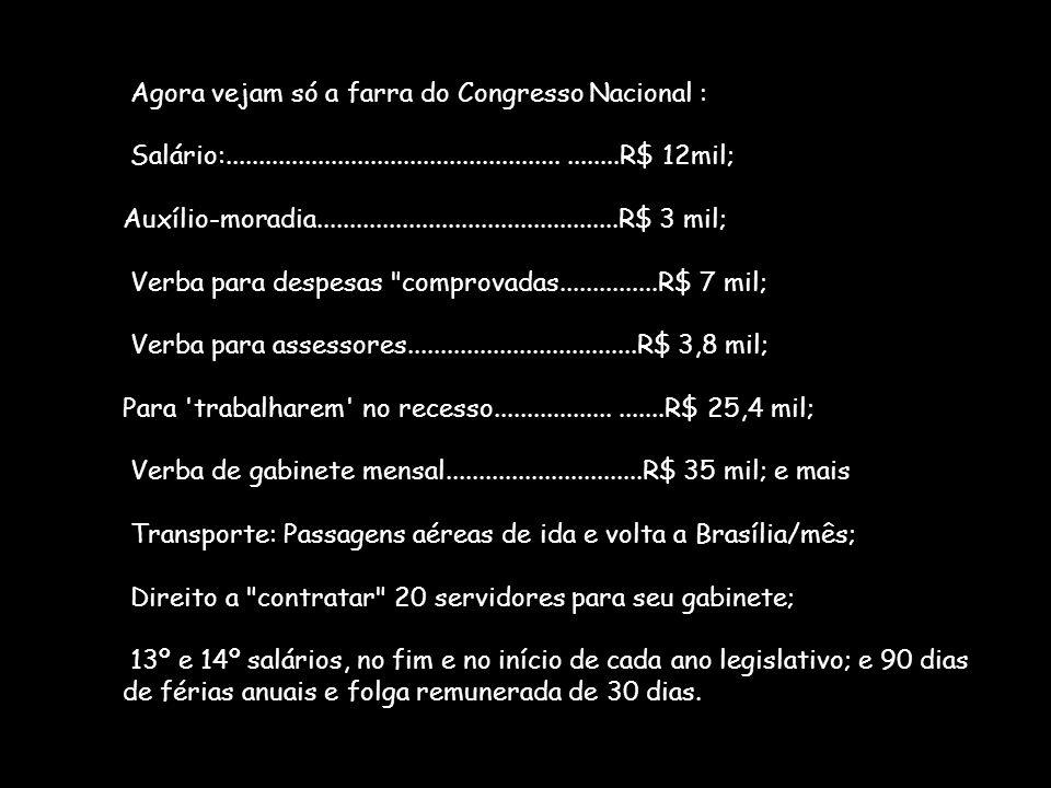 Agora vejam só a farra do Congresso Nacional : Salário:...........................................................R$ 12mil; Auxílio-moradia...........
