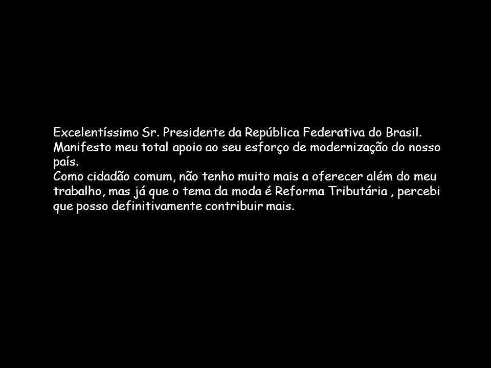 Excelentíssimo Sr. Presidente da República Federativa do Brasil. Manifesto meu total apoio ao seu esforço de modernização do nosso país. Como cidadão