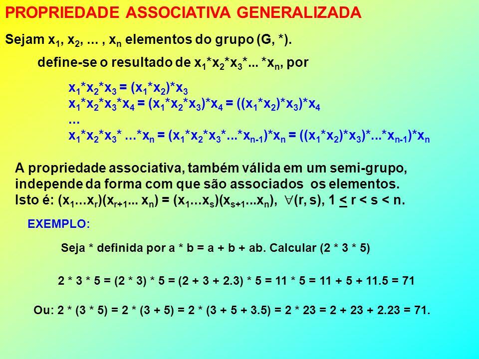 PROPRIEDADE ASSOCIATIVA GENERALIZADA Sejam x 1, x 2,..., x n elementos do grupo (G, *). define-se o resultado de x 1 *x 2 *x 3 *... *x n, por x 1 *x 2