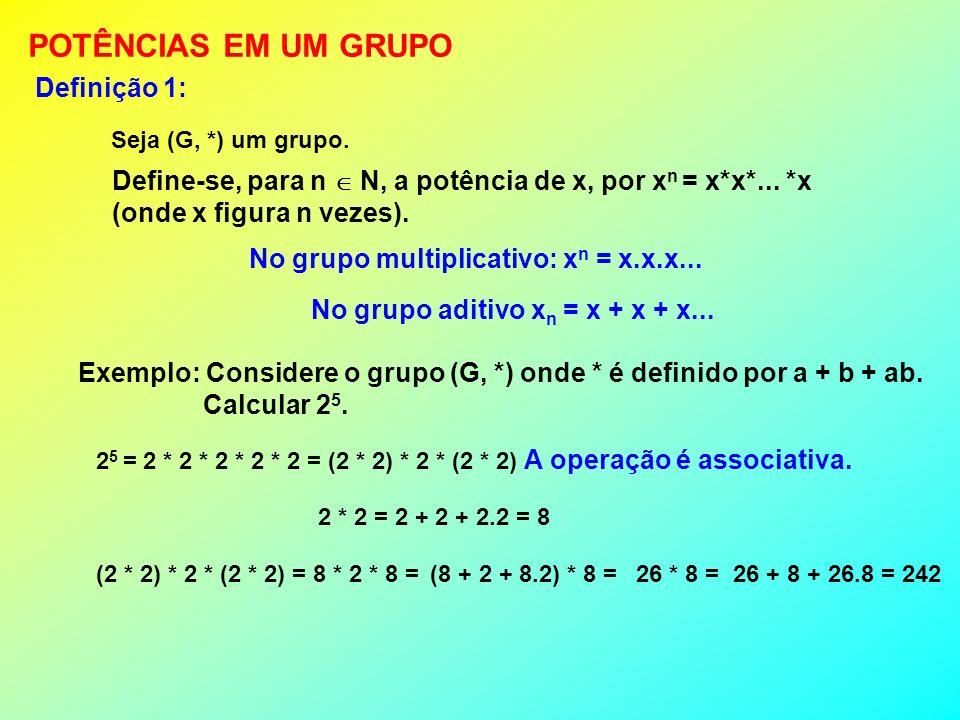 Em um grupo, n, m N, tem-se: (1) x a x b = x a+b (2) (x a ) b = x ab (3) X a = x b (a b ) (4) x 0 = n (n é o elemento neutro da operação).