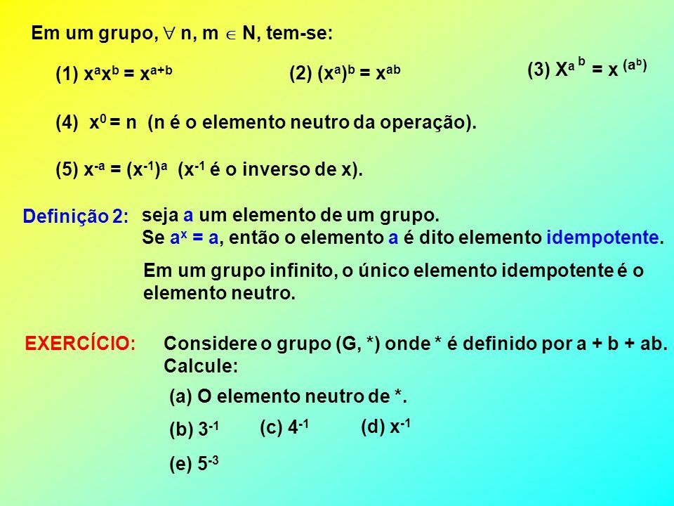 Em um grupo, n, m N, tem-se: (1) x a x b = x a+b (2) (x a ) b = x ab (3) X a = x b (a b ) (4) x 0 = n (n é o elemento neutro da operação). (5) x -a =
