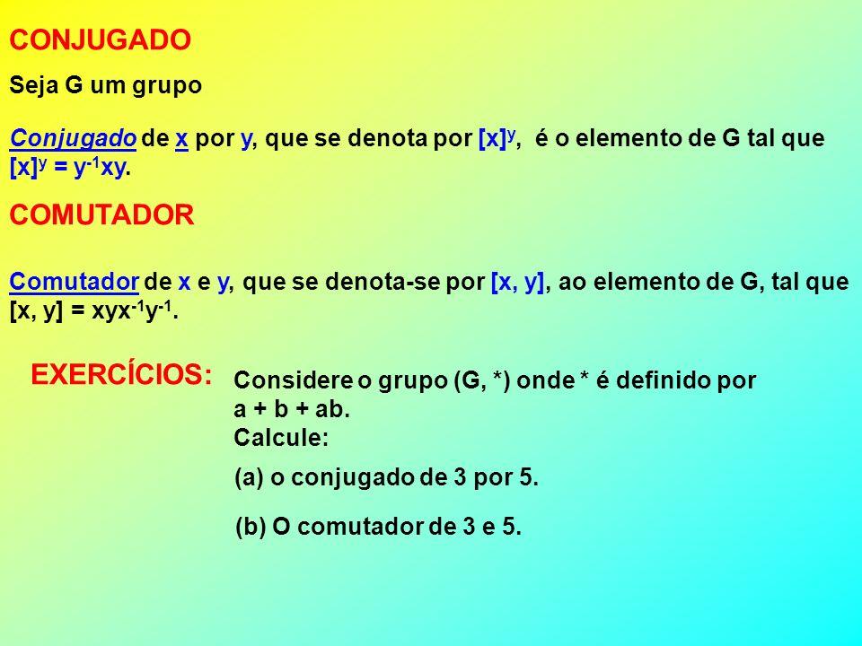 CONJUGADO Seja G um grupo Conjugado de x por y, que se denota por [x] y, é o elemento de G tal que [x] y = y -1 xy. COMUTADOR Comutador de x e y, que