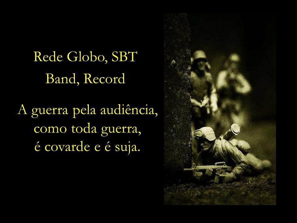 A guerra pela audiência, como toda guerra, é covarde e é suja. Rede Globo, SBT Band, Record
