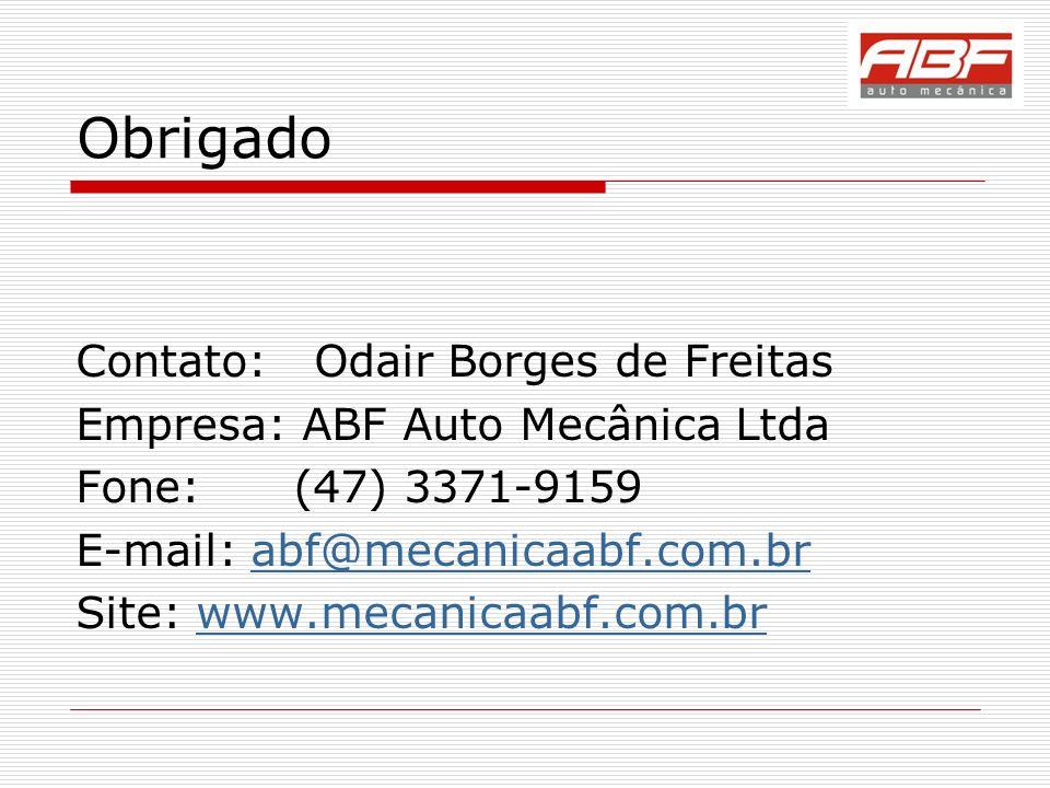 Obrigado Contato: Odair Borges de Freitas Empresa: ABF Auto Mecânica Ltda Fone: (47) 3371-9159 E-mail: abf@mecanicaabf.com.brabf@mecanicaabf.com.br Site: www.mecanicaabf.com.brwww.mecanicaabf.com.br