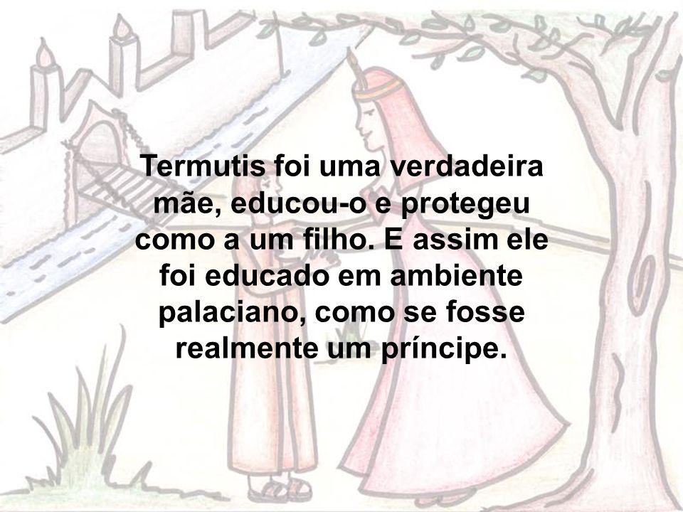 Termutis foi uma verdadeira mãe, educou-o e protegeu como a um filho.