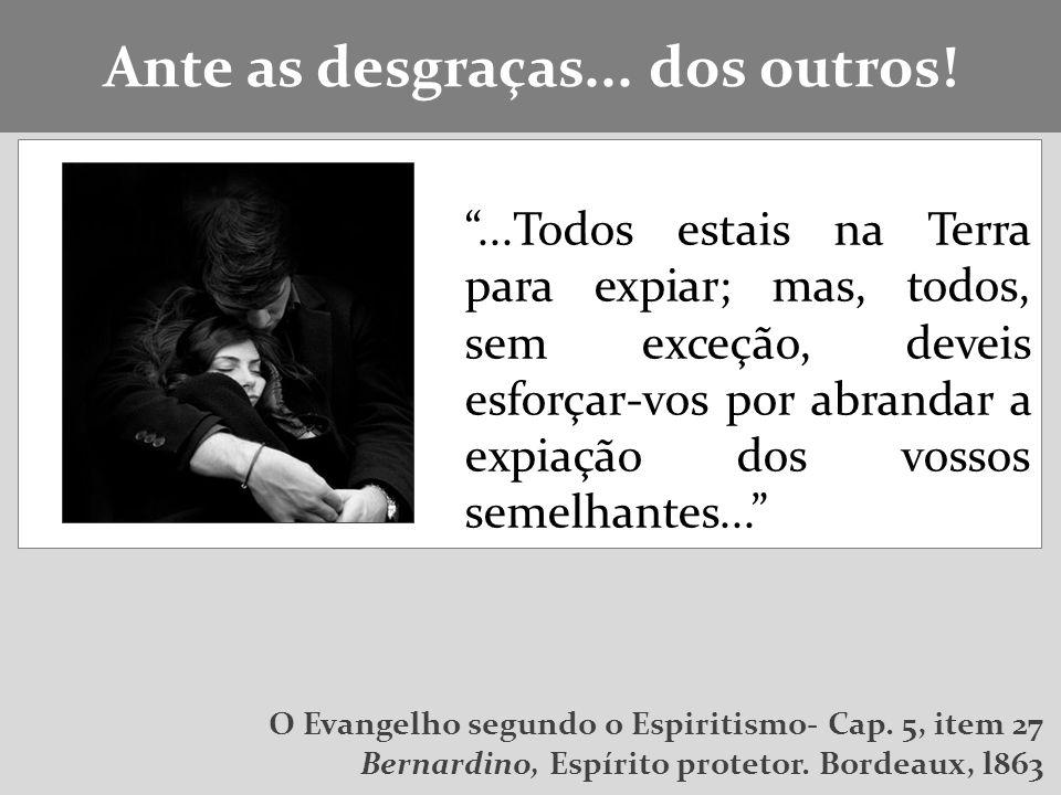 ...Todos estais na Terra para expiar; mas, todos, sem exceção, deveis esforçar-vos por abrandar a expiação dos vossos semelhantes...