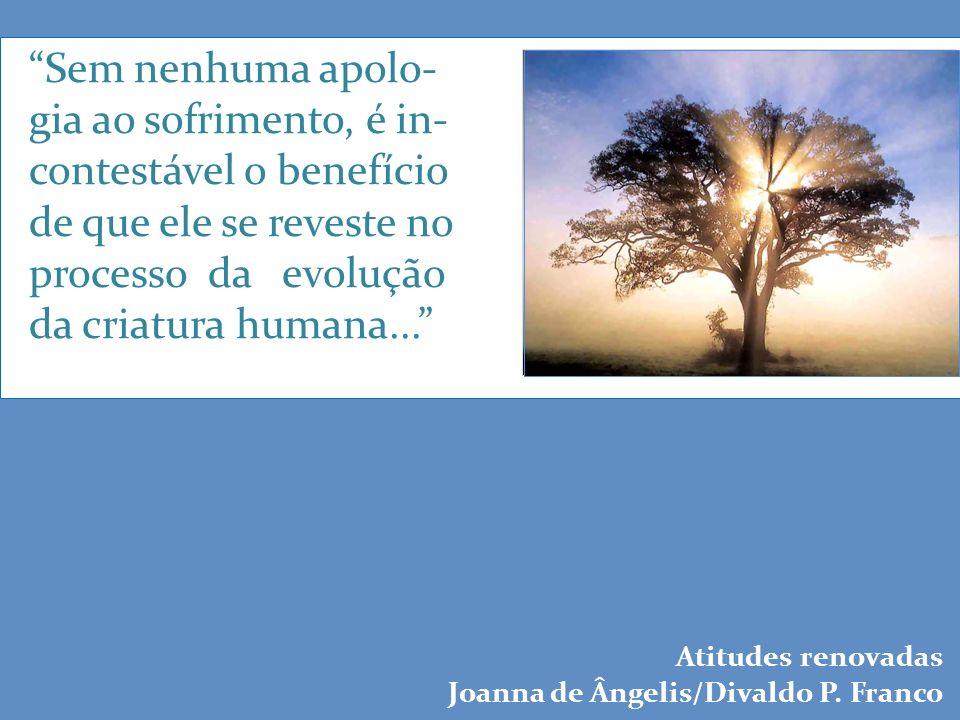 Sem nenhuma apolo- gia ao sofrimento, é in- contestável o benefício de que ele se reveste no processo da evolução da criatura humana...