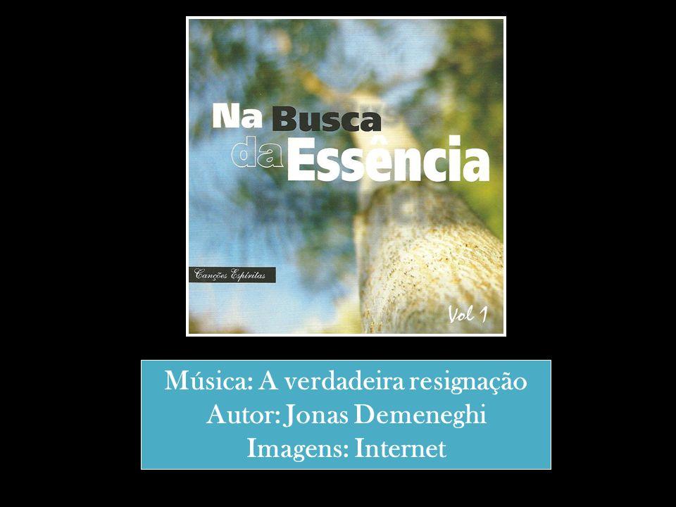 Música: A verdadeira resignação Autor: Jonas Demeneghi Imagens: Internet