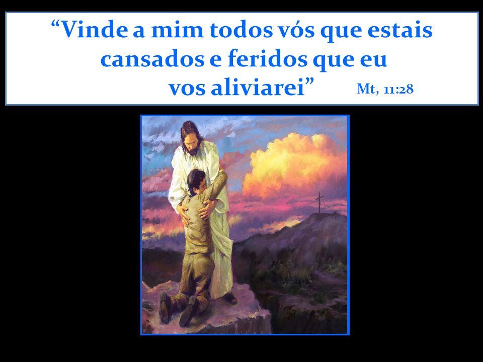 Vinde a mim todos vós que estais cansados e feridos que eu vos aliviarei Mt, 11:28