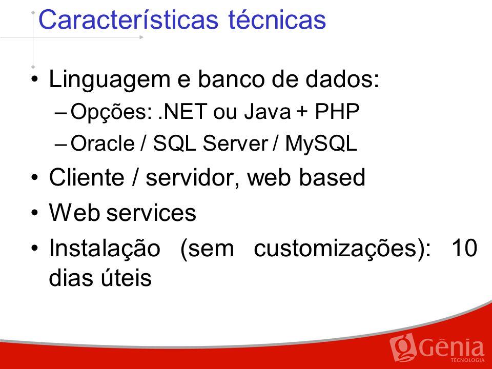 Características técnicas Linguagem e banco de dados: –Opções:.NET ou Java + PHP –Oracle / SQL Server / MySQL Cliente / servidor, web based Web services Instalação (sem customizações): 10 dias úteis