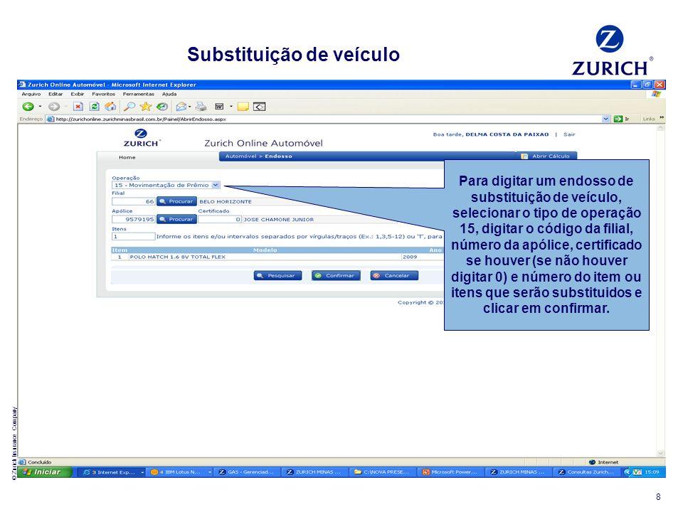 © Zurich Insurance Company 8 Substituição de veículo Para digitar um endosso de substituição de veículo, selecionar o tipo de operação 15, digitar o c