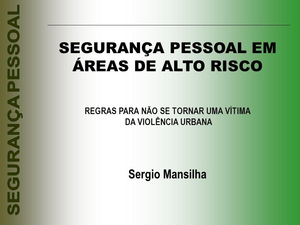 SEGURANÇA PESSOAL EM ÁREAS DE ALTO RISCO REGRAS PARA NÃO SE TORNAR UMA VÍTIMA DA VIOLÊNCIA URBANA Sergio Mansilha
