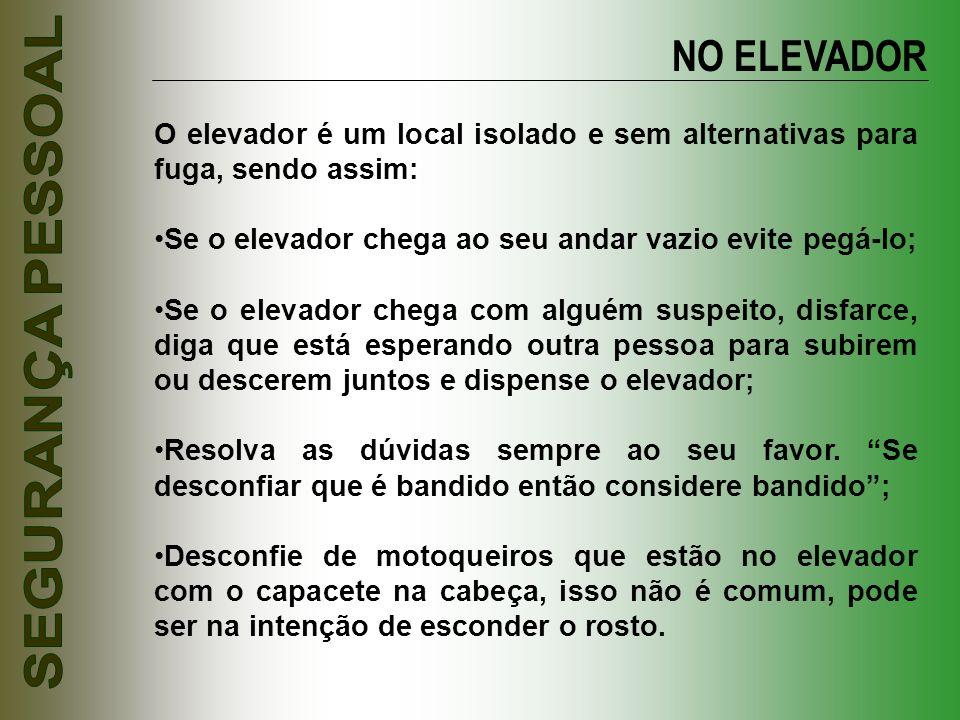 NO ELEVADOR O elevador é um local isolado e sem alternativas para fuga, sendo assim: Se o elevador chega ao seu andar vazio evite pegá-lo; Se o elevad