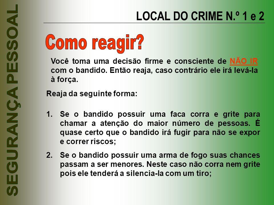 LOCAL DO CRIME N.º 1 e 2 Reaja da seguinte forma: 1.Se o bandido possuir uma faca corra e grite para chamar a atenção do maior número de pessoas. É qu