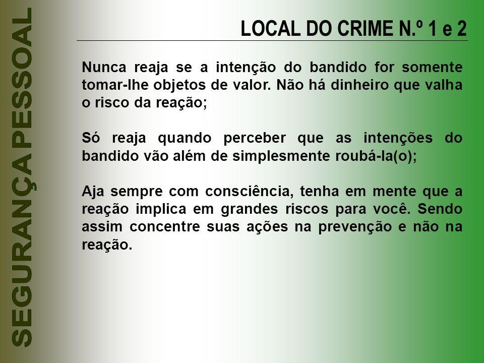 LOCAL DO CRIME N.º 1 e 2 Nunca reaja se a intenção do bandido for somente tomar-lhe objetos de valor. Não há dinheiro que valha o risco da reação; Só