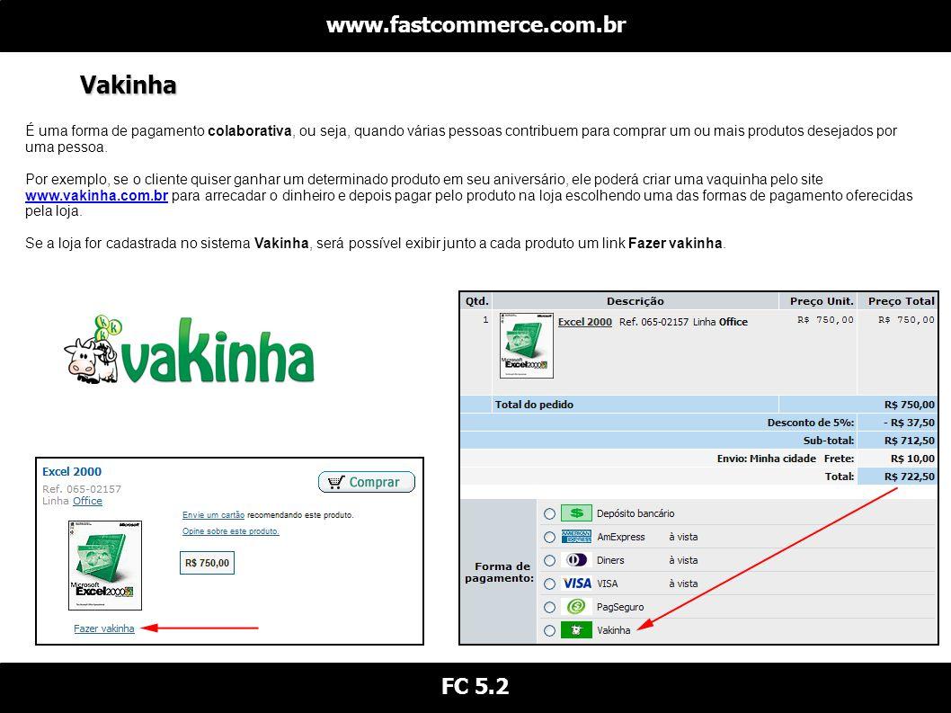 Vakinha www.fastcommerce.com.br FC 5.2 É uma forma de pagamento colaborativa, ou seja, quando várias pessoas contribuem para comprar um ou mais produtos desejados por uma pessoa.
