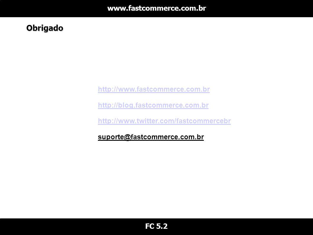 Obrigado www.fastcommerce.com.br FC 5.2 http://www.fastcommerce.com.br http://blog.fastcommerce.com.br http://www.twitter.com/fastcommercebr suporte@fastcommerce.com.br