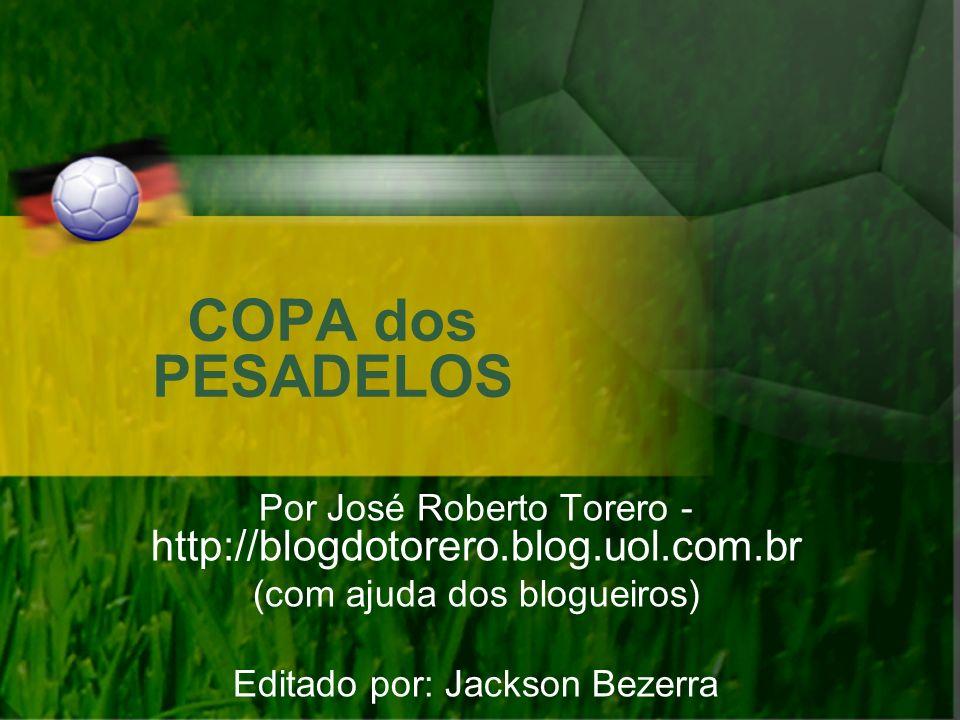 COPA dos PESADELOS Por José Roberto Torero - http://blogdotorero.blog.uol.com.br (com ajuda dos blogueiros) Editado por: Jackson Bezerra