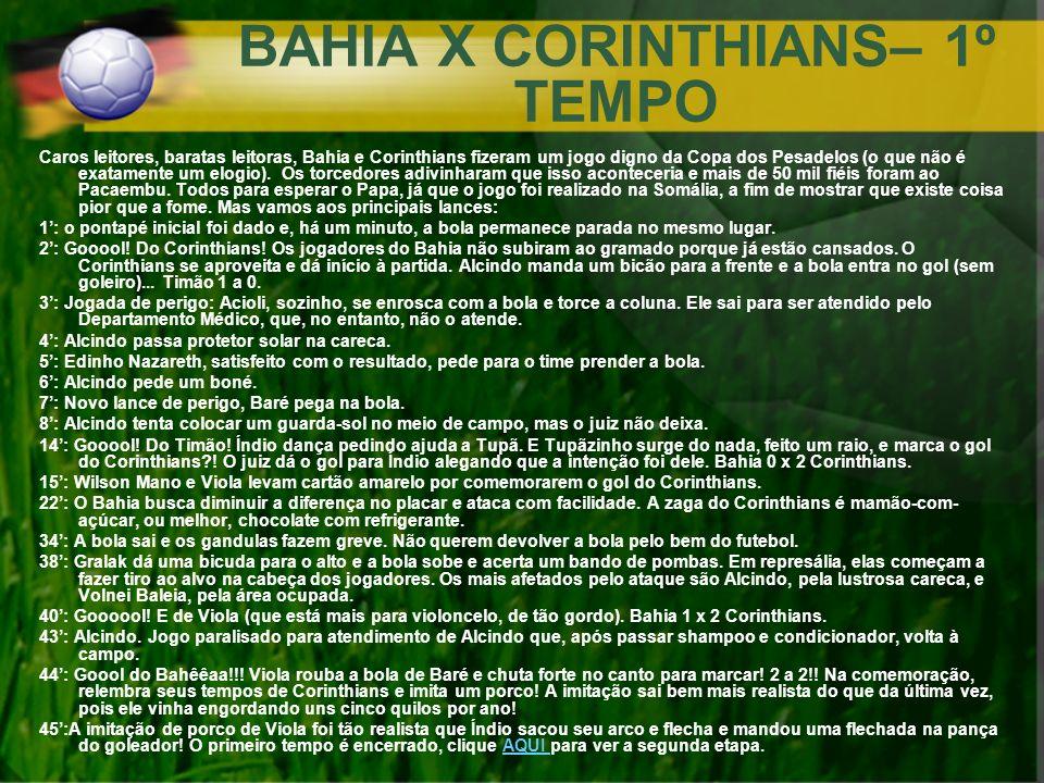 BAHIA X CORINTHIANS– 1º TEMPO Caros leitores, baratas leitoras, Bahia e Corinthians fizeram um jogo digno da Copa dos Pesadelos (o que não é exatament