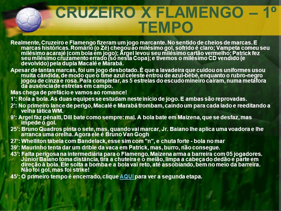 CRUZEIRO X FLAMENGO – 1º TEMPO Realmente, Cruzeiro e Flamengo fizeram um jogo marcante. No sentido de cheios de marcas. E marcas históricas. Romário (
