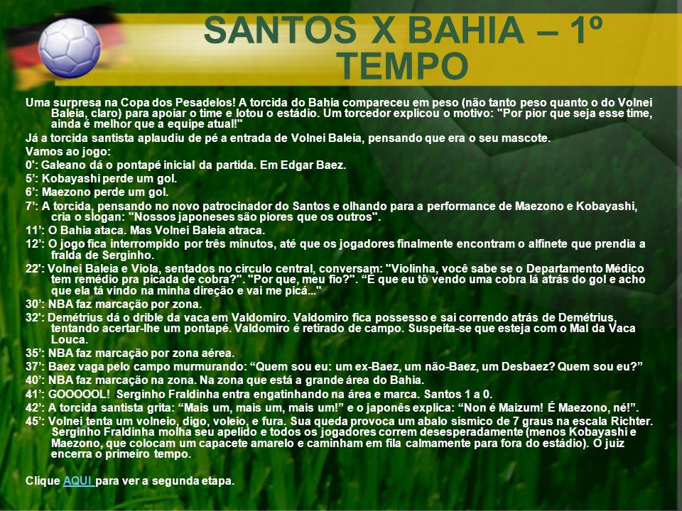 SANTOS X BAHIA – 1º TEMPO Uma surpresa na Copa dos Pesadelos! A torcida do Bahia compareceu em peso (não tanto peso quanto o do Volnei Baleia, claro)