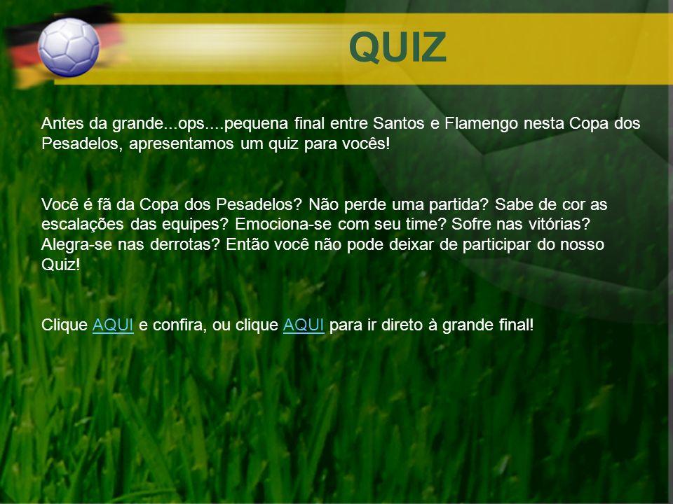 QUIZ Antes da grande...ops....pequena final entre Santos e Flamengo nesta Copa dos Pesadelos, apresentamos um quiz para vocês! Você é fã da Copa dos P