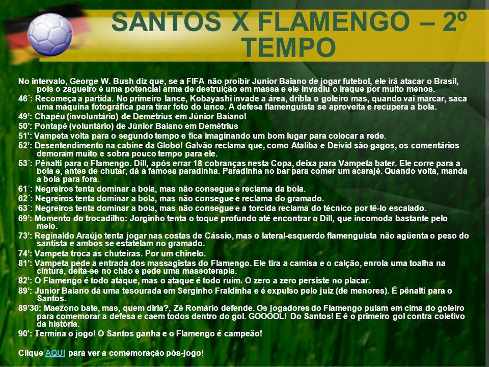 SANTOS X FLAMENGO – 2º TEMPO No intervalo, George W. Bush diz que, se a FIFA não proibir Junior Baiano de jogar futebol, ele irá atacar o Brasil, pois