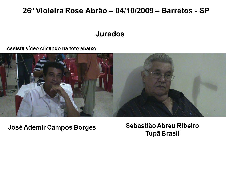 26ª Violeira Rose Abrão – 04/10/2009 – Barretos - SP José Ademir Campos Borges Sebastião Abreu Ribeiro Tupã Brasil Jurados Assista vídeo clicando na f