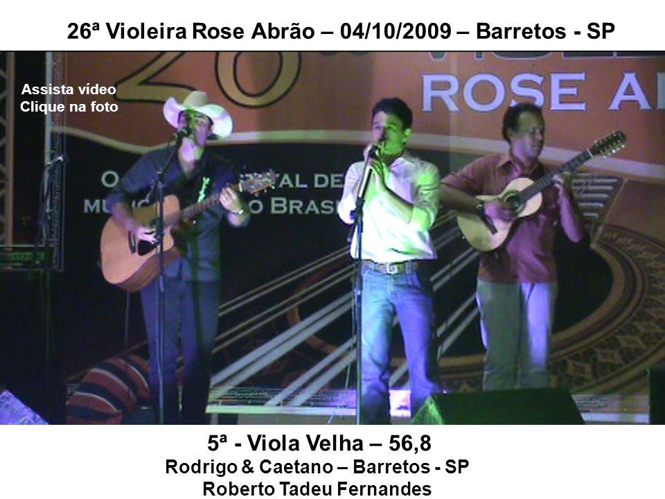5ª - Viola Velha – 56,8 Rodrigo & Caetano – Barretos - SP Roberto Tadeu Fernandes 26ª Violeira Rose Abrão – 04/10/2009 – Barretos - SP Assista vídeo C