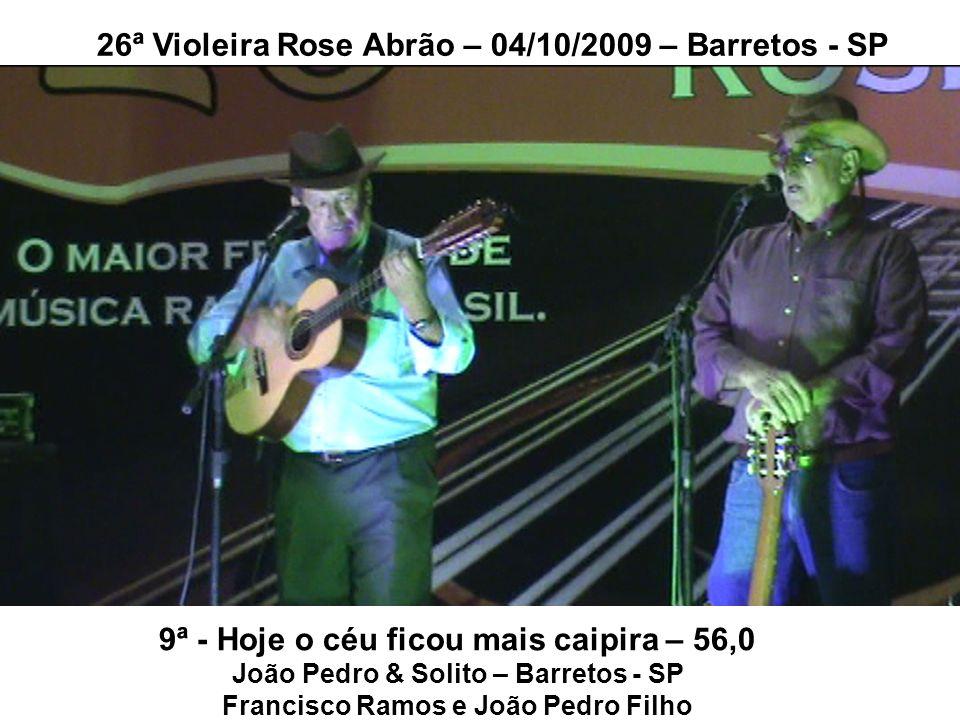 9ª - Hoje o céu ficou mais caipira – 56,0 João Pedro & Solito – Barretos - SP Francisco Ramos e João Pedro Filho 26ª Violeira Rose Abrão – 04/10/2009