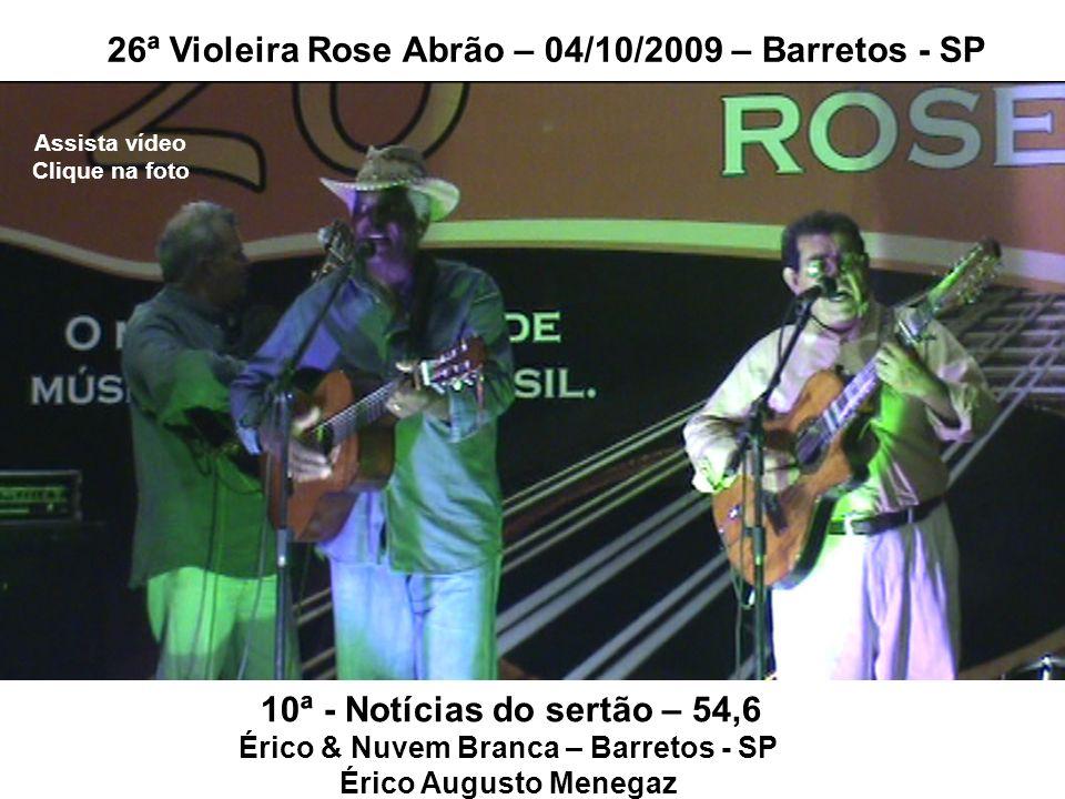 10ª - Notícias do sertão – 54,6 Érico & Nuvem Branca – Barretos - SP Érico Augusto Menegaz 26ª Violeira Rose Abrão – 04/10/2009 – Barretos - SP Assist
