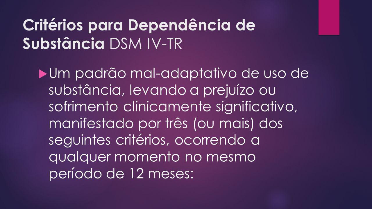 Critérios para Dependência de Substância DSM IV-TR Um padrão mal-adaptativo de uso de substância, levando a prejuízo ou sofrimento clinicamente significativo, manifestado por três (ou mais) dos seguintes critérios, ocorrendo a qualquer momento no mesmo período de 12 meses: