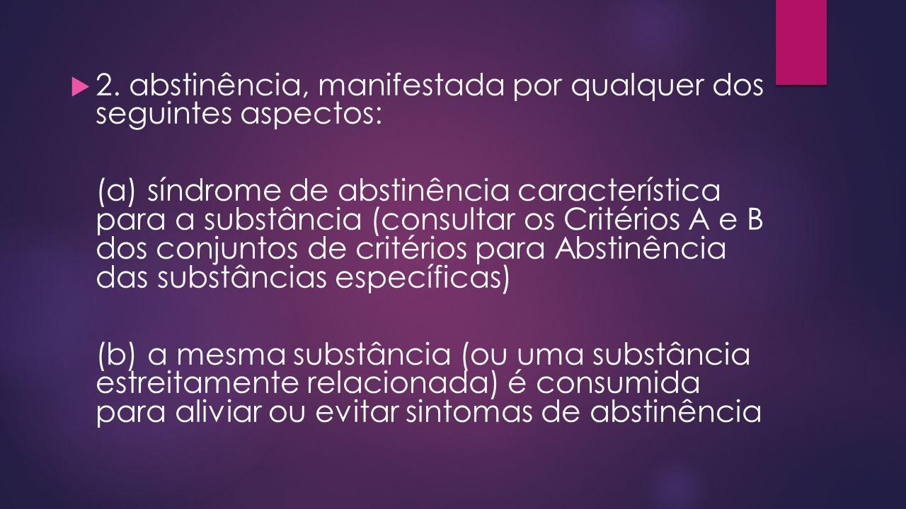 2. abstinência, manifestada por qualquer dos seguintes aspectos: (a) síndrome de abstinência característica para a substância (consultar os Critérios
