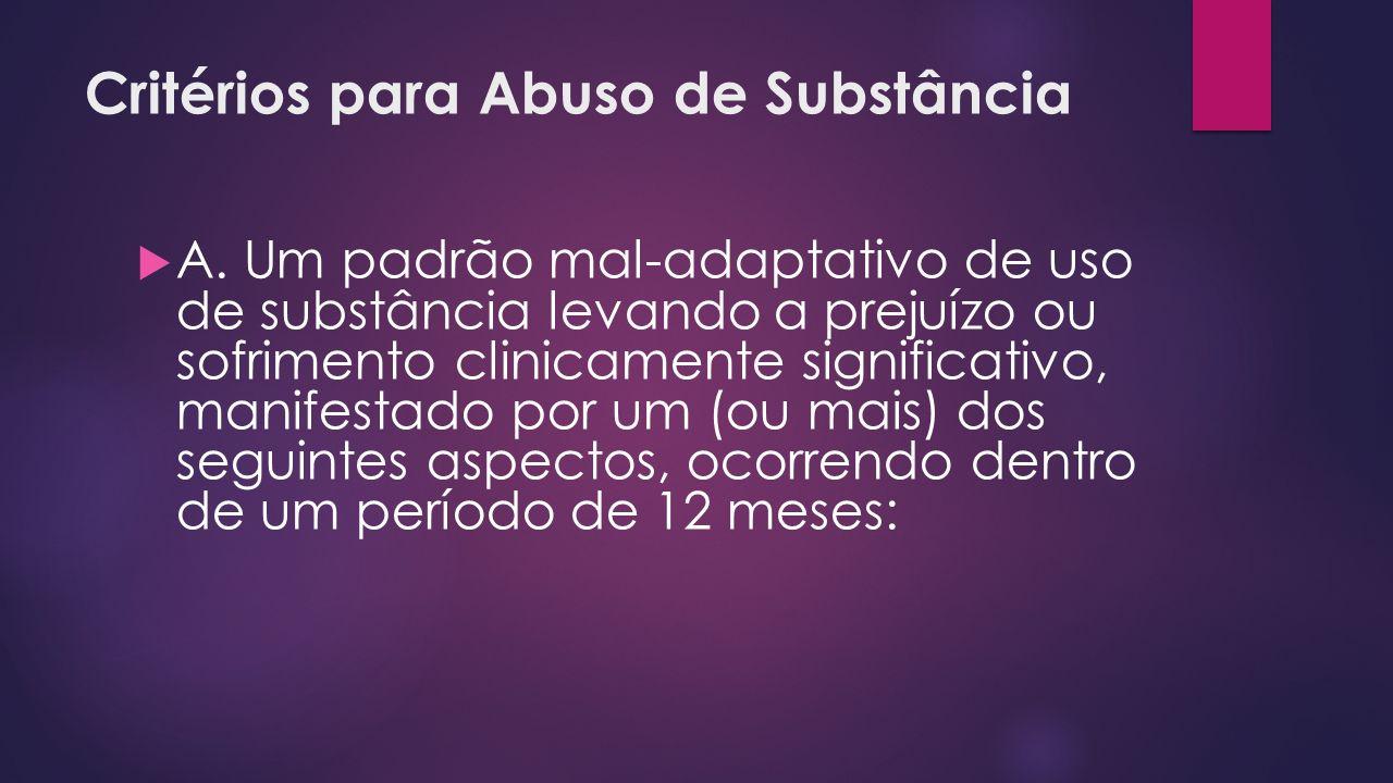 Critérios para Abuso de Substância A. Um padrão mal-adaptativo de uso de substância levando a prejuízo ou sofrimento clinicamente significativo, manif