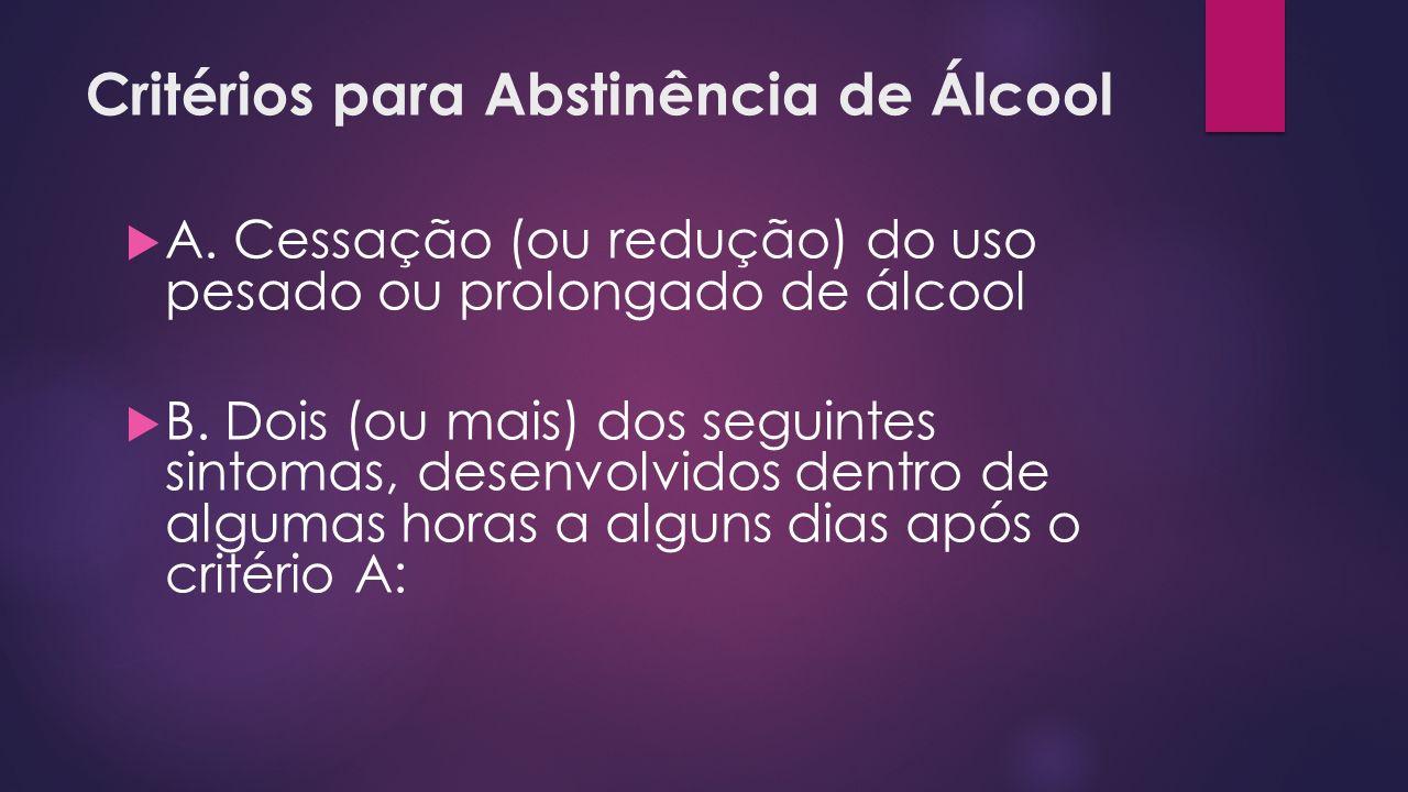 Critérios para Abstinência de Álcool A. Cessação (ou redução) do uso pesado ou prolongado de álcool B. Dois (ou mais) dos seguintes sintomas, desenvol