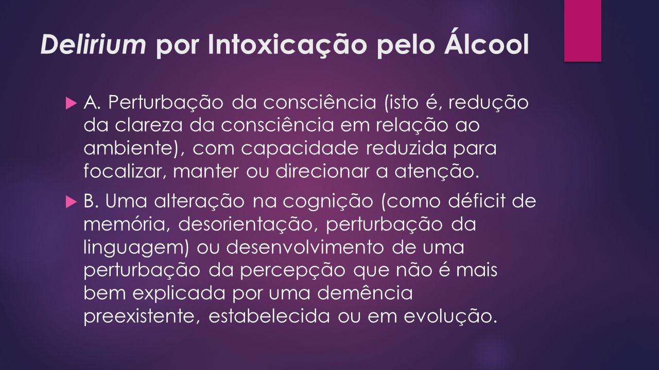 Delirium por Intoxicação pelo Álcool A. Perturbação da consciência (isto é, redução da clareza da consciência em relação ao ambiente), com capacidade