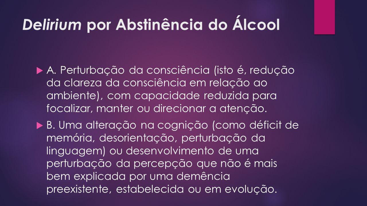 Delirium por Abstinência do Álcool A. Perturbação da consciência (isto é, redução da clareza da consciência em relação ao ambiente), com capacidade re