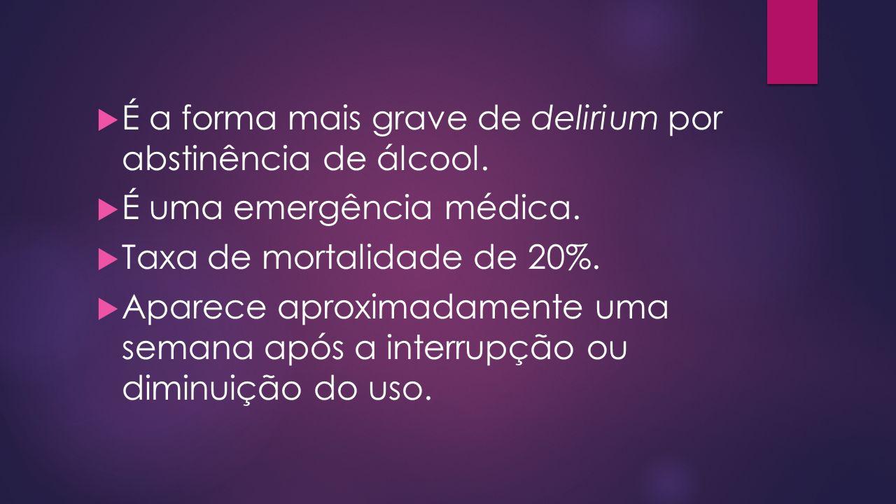 É a forma mais grave de delirium por abstinência de álcool. É uma emergência médica. Taxa de mortalidade de 20%. Aparece aproximadamente uma semana ap